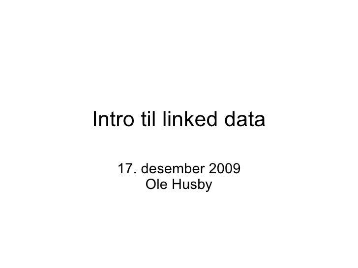 Intro til linked data 17. desember 2009 Ole Husby
