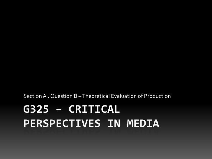 G325 – Critical Perspectives in Media<br />Section A , Question B – Theoretical Evaluation of Production<br />