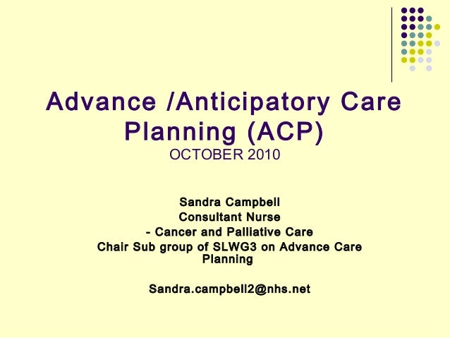 Advance /Anticipatory Care Planning (ACP) OCTOBER 2010 Sandra Campbell Consultant Nurse - Cancer and Palliative Care Chair...