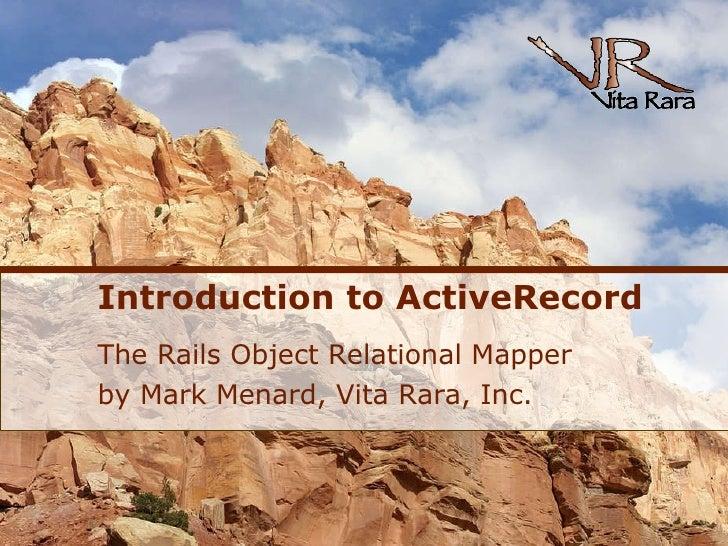 Introduction to ActiveRecord <ul><li>The Rails Object Relational Mapper </li></ul><ul><li>by Mark Menard, Vita Rara, Inc. ...