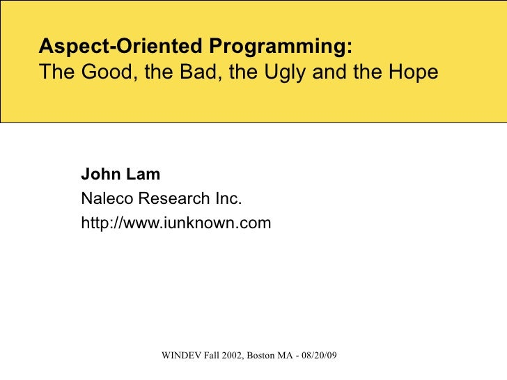Aspect-Oriented Programming: The Good, the Bad, the Ugly and the Hope John Lam Naleco Research Inc. http://www.iunknown.com