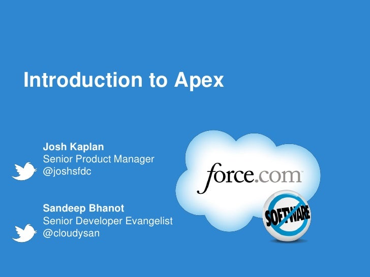 Introduction to Apex Josh Kaplan Senior Product Manager @joshsfdc Sandeep Bhanot Senior Developer Evangelist @cloudysan   ...