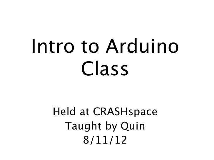 Intro to Arduino      Class     Intro to Arduino  Held at CRASHspace    Taught by Quin        8/11/12