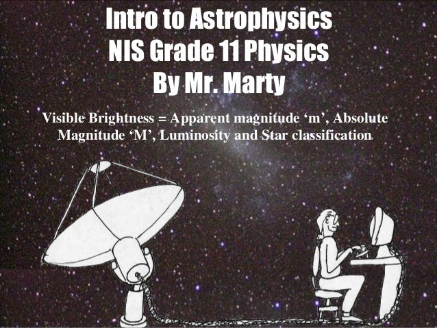 Intro to Astrophysics NIS Grade 11 Physics By Mr. Marty Visible Brightness = Apparent magnitude 'm', Absolute Magnitude 'M...