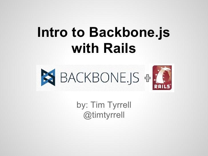 Intro to Backbone.js      with Rails     by: Tim Tyrrell      @timtyrrell