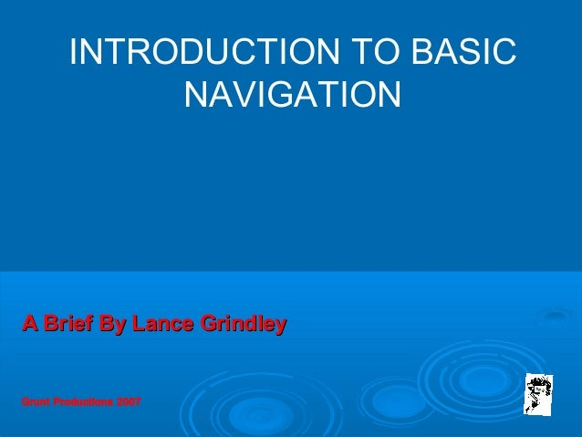 Grunt Productions 2007 INTRODUCTION TO BASIC NAVIGATION A Brief By Lance GrindleyA Brief By Lance Grindley