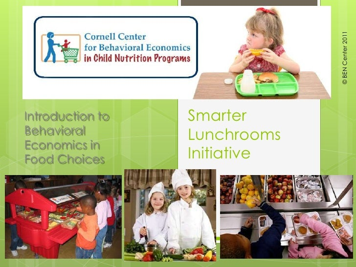 © BEN Center 2011<br />Smarter Lunchrooms Initiative<br />Introduction to Behavioral Economics in Food Choices<br />