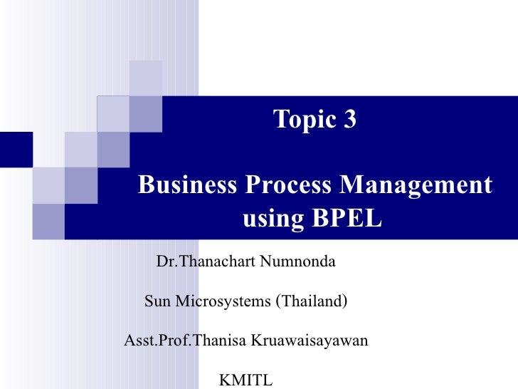 Topic 3   Business Process Management           using BPEL     Dr.Thanachart Numnonda   Sun Microsystems (Thailand) Asst.P...