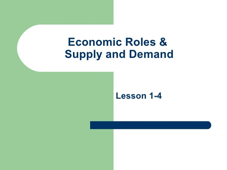 Economic Roles &  Supply and Demand Lesson 1-4