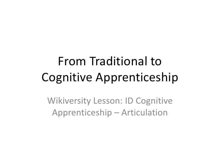 From Traditional toCognitive ApprenticeshipWikiversity Lesson: ID Cognitive Apprenticeship – Articulation