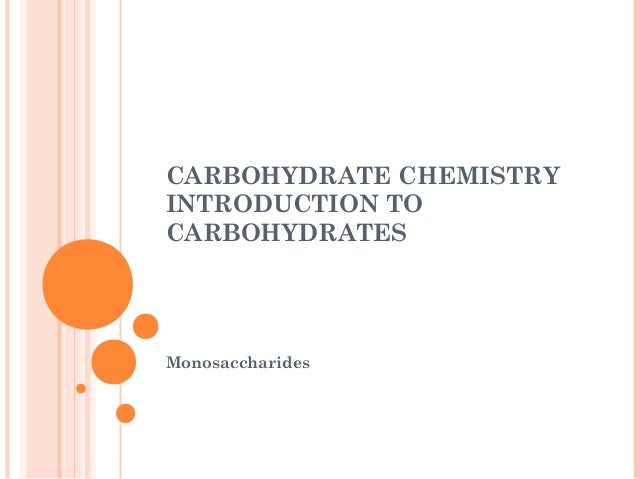 CARBOHYDRATE CHEMISTRY INTRODUCTION TO CARBOHYDRATES Monosaccharides