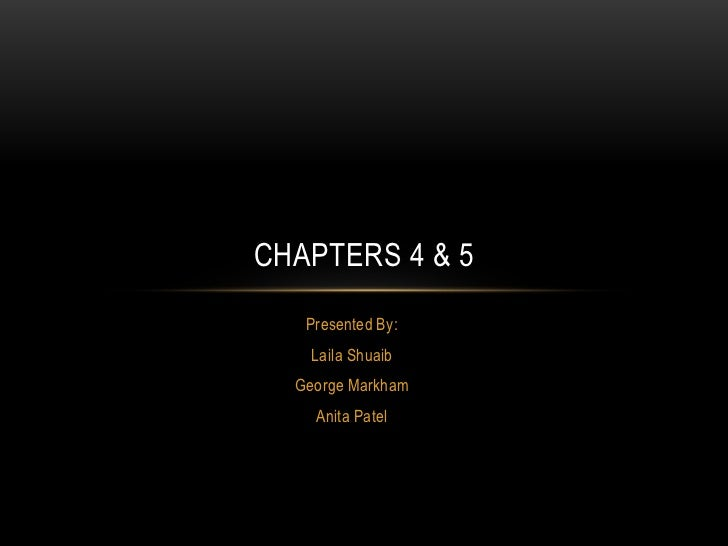 CHAPTERS 4 & 5   Presented By:    Laila Shuaib  George Markham    Anita Patel