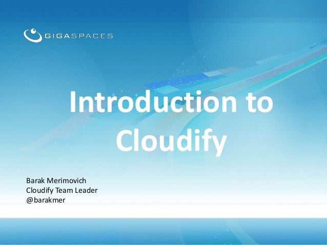Introduction to Cloudify Barak Merimovich Cloudify Team Leader @barakmer