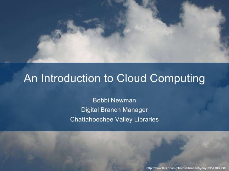 An Introduction to Cloud Computing Bobbi Newman http://librarianbyday.net http://twitter.com/librarianbyday [email_address...