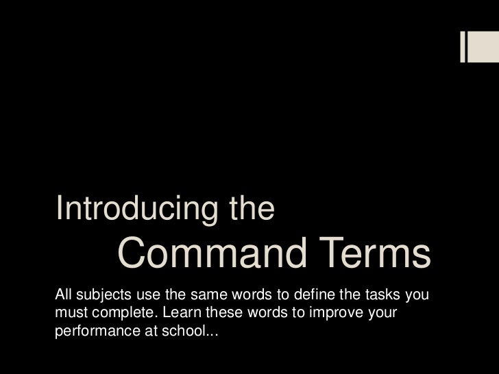 Introducing the         Command TermsAll subjects use the same words to define the tasks youmust complete. Learn these wor...