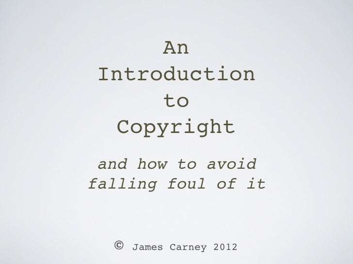 An Introduction      to  Copyright and how to avoidfalling foul of it  ©   James Carney 2012