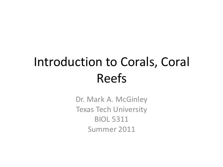 Introduction to Corals, Coral Reefs<br />Dr. Mark A. McGinley<br />Texas Tech University<br />BIOL 5311<br />Summer 2011<b...