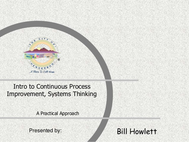 Presented by: Intro to Continuous Process Improvement, Systems Thinking A Practical Approach Bill Howlett