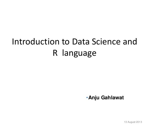 Introduction to Data Science and R language 13 August 2013 •Anju Gahlawat