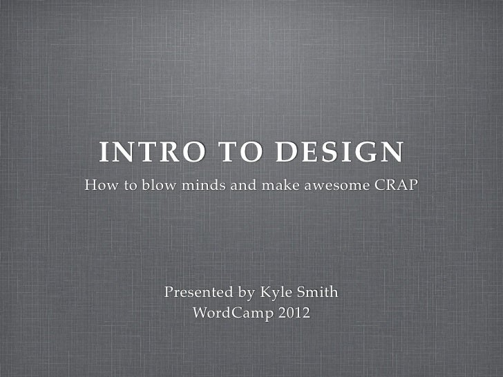INTRO TO DESIGNHow to blow minds and make awesome CRAP         Presented by Kyle Smith             WordCamp 2012