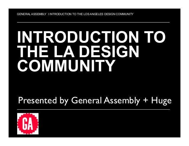 1 INTRODUCTION TO THE LA DESIGN COMMUNITY Presented by General Assembly + Huge	  GENERAL ASSEMBLY I INTRODUCTION TO THE LO...