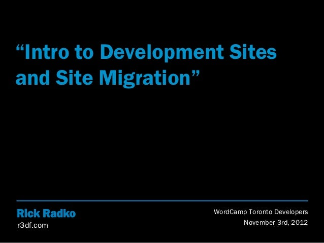 """Intro to Development Sitesand Site Migration""Rick Radko          WordCamp Toronto Developersr3df.com                   No..."