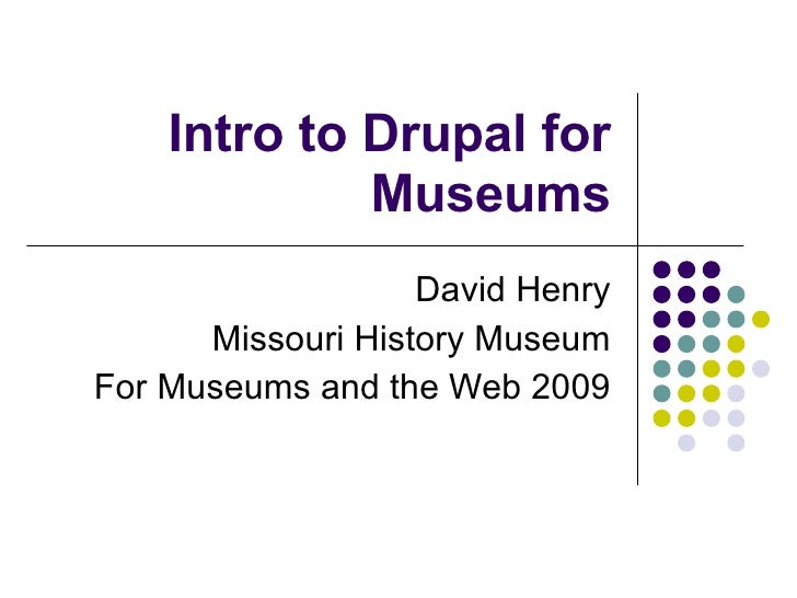 Intro to Drupal for Museums David Henry Missouri History Museum For Museums and the Web 2009