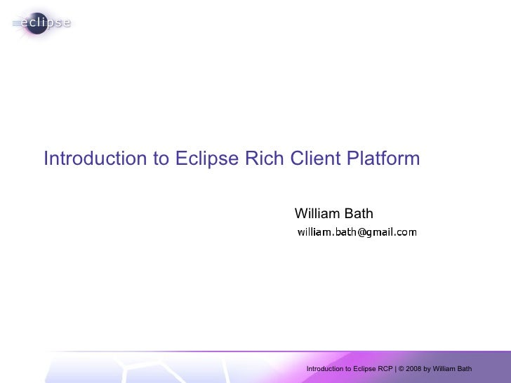Introduction to Eclipse Rich Client Platform William Bath