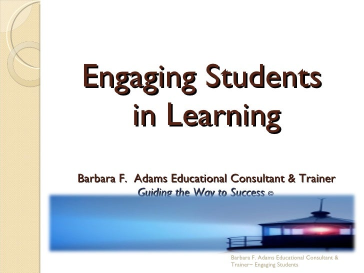 Engaging Students  in Learning Barbara F.  Adams Educational Consultant & Trainer Guiding the Way to Success  ©  Barbara F...