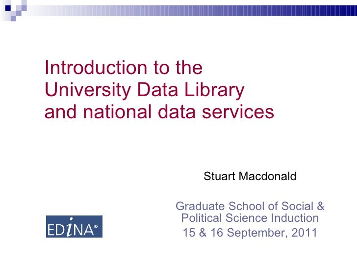 Introduction to the University Data Library and national data services  Stuart Macdonald Graduate School of Social & Polit...