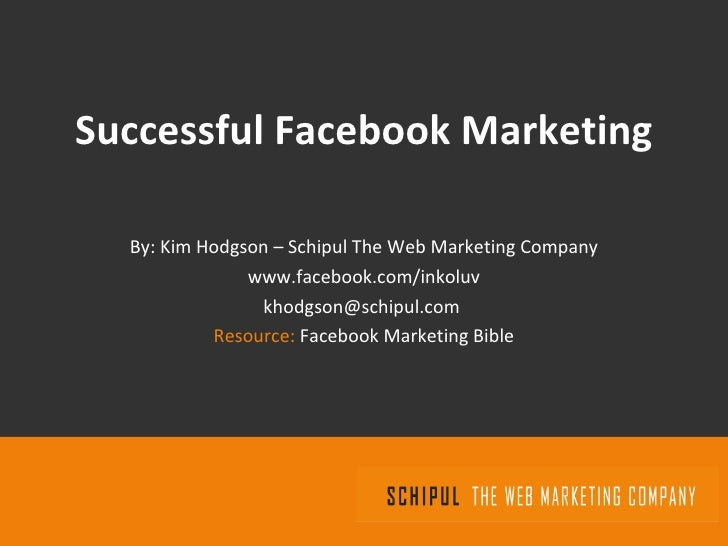 Successful Facebook Marketing By: Kim Hodgson – Schipul The Web Marketing Company www.facebook.com/inkoluv [email_address]...