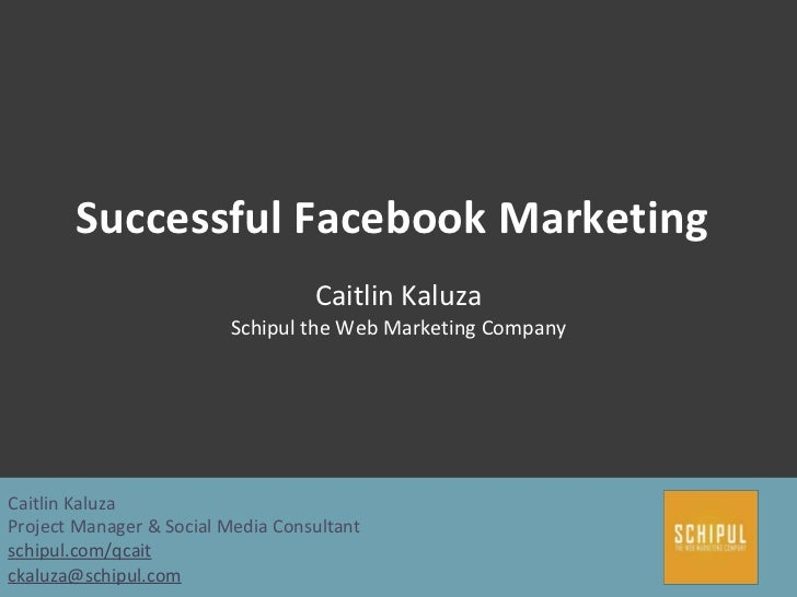 Successful Facebook Marketing Caitlin Kaluza Schipul the Web Marketing Company Caitlin Kaluza Project Manager & Social Med...