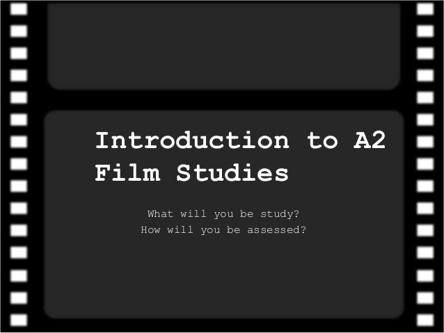 Introduction to A2 Film Studies What will you be study? How will you be assessed?
