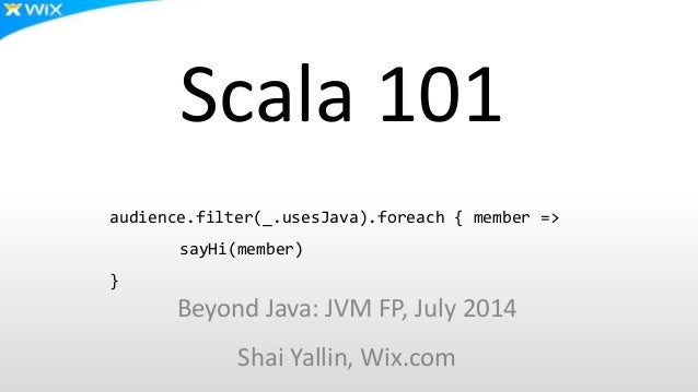Scala 101 Beyond Java: JVM FP, July 2014 Shai Yallin, Wix.com audience.filter(_.usesJava).foreach { member => sayHi(member...