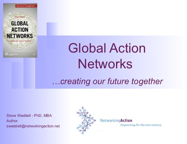 Global Action                                 Networks                        …creating our future togetherSteve Waddell -...