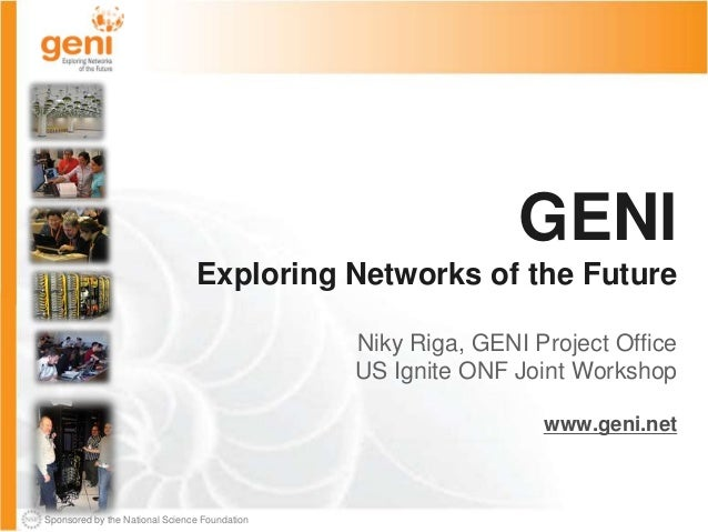 Sponsored by the National Science Foundation GENI Exploring Networks of the Future Niky Riga, GENI Project Office US Ignit...