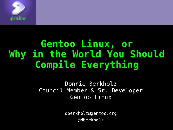 Gentoo Linux, orWhy in the World You Should     Compile Everything            Donnie Berkholz     Council Member & Sr. Dev...