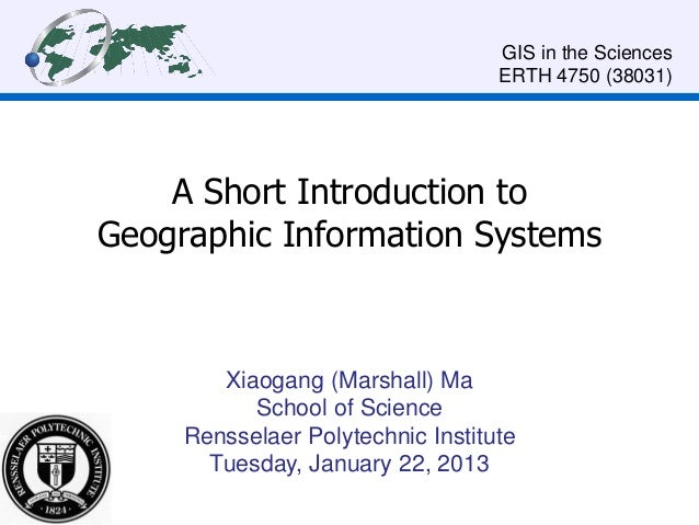 A Short Introduction to Geographic Information Systems Xiaogang (Marshall) Ma School of Science Rensselaer Polytechnic Ins...