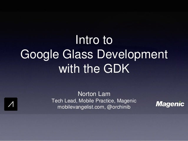 Intro to Google Glass Development with the GDK Norton Lam Tech Lead, Mobile Practice, Magenic mobilevangelist.com, @orchin...