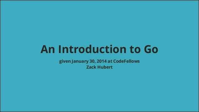 !  An Introduction to Go given January 30, 2014 at CodeFellows Zack Hubert