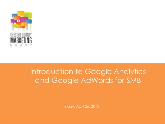 Introduction to Google Analyticsand Google AdWords for SMBFriday, April 26, 2013