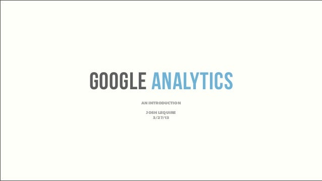 Google ANalytics     AN INTRODUCTION      JOSH LEQUIRE         3/27/13