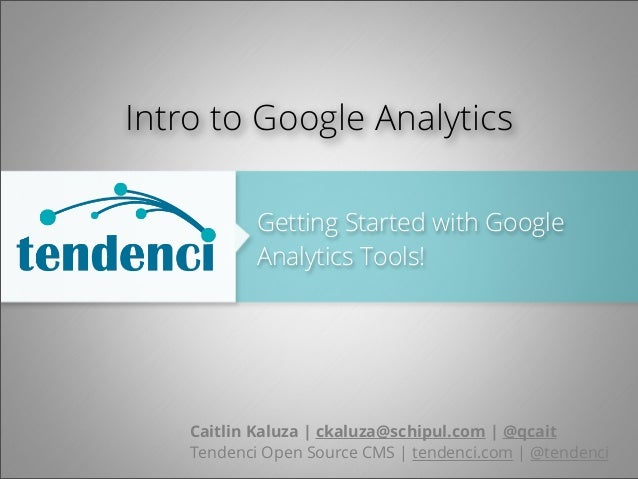 Getting Started with Google Analytics Tools! Caitlin Kaluza | ckaluza@schipul.com | @qcait Tendenci Open Source CMS | tend...