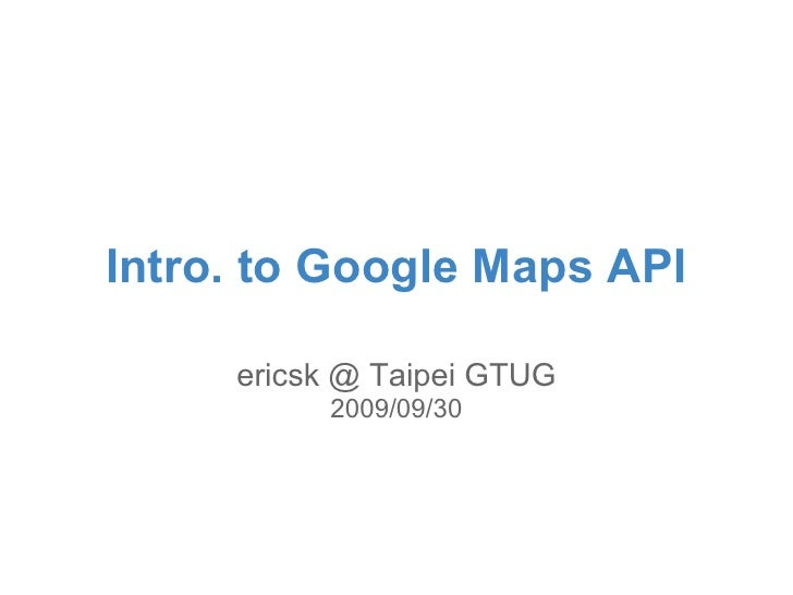 Intro. to Google Maps API       ericsk @ Taipei GTUG           2009/09/30