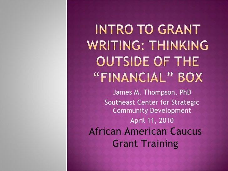 James M. Thompson, PhD Southeast Center for Strategic Community Development April 11, 2010 African American Caucus Grant T...