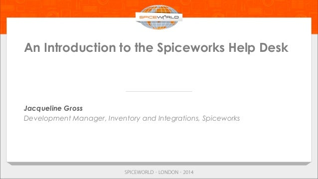 An Introduction to the Spiceworks Help Desk Jacqueline Gross Development Manager, Inventory and Integrations, Spiceworks
