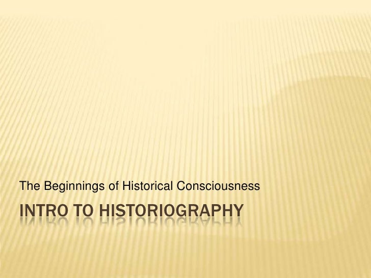 Intro to Historiography<br />The Beginnings of Historical Consciousness<br />