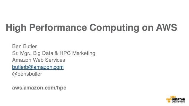 Ben Butler Sr. Mgr., Big Data & HPC Marketing Amazon Web Services butlerb@amazon.com @bensbutler aws.amazon.com/hpc High P...
