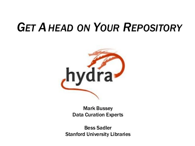 GET AHEAD ON YOUR REPOSITORY Mark Bussey Data Curation Experts Bess Sadler Stanford University Libraries