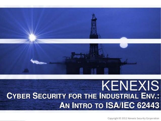 KENEXIS  CYBER SECURITY FOR THE INDUSTRIAL ENV.: AN INTRO TO ISA/IEC 62443  KENEXIS  Copyright © 2012 2012 Kenexis Securit...